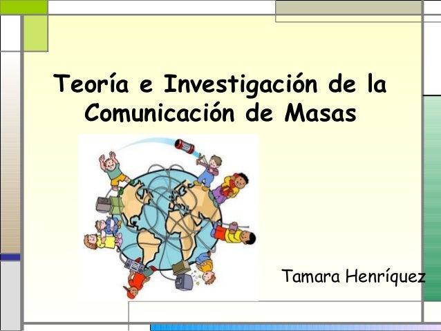 Teoría e Investigación de la Comunicación de Masas Tamara Henríquez