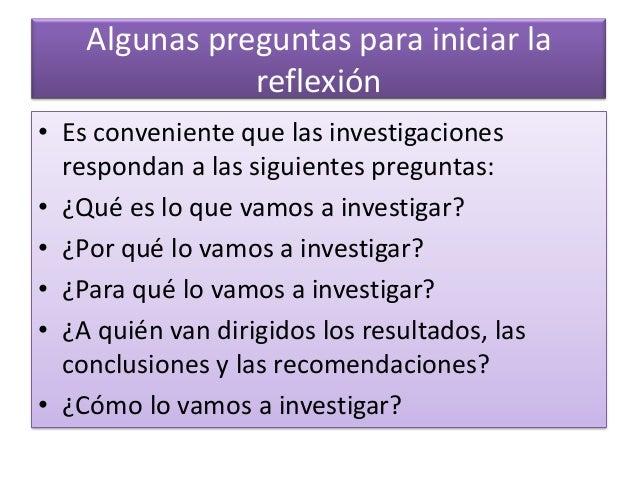 Algunas preguntas para iniciar la reflexión • Es conveniente que las investigaciones respondan a las siguientes preguntas:...