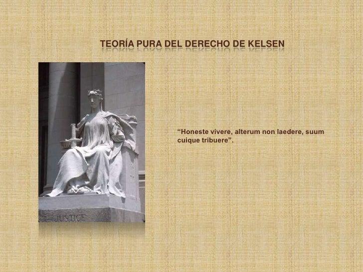 """TEORÍA PURA DEL DERECHO DE KELSEN             """"Honeste vivere, alterum non laedere, suum             cuique tribuere""""."""