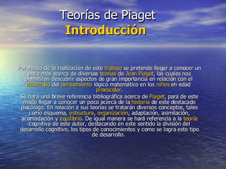 Teorías de Piaget Introducción   Por medio de la realización de este  trabajo  se pretende llegar a conocer un poco más ac...