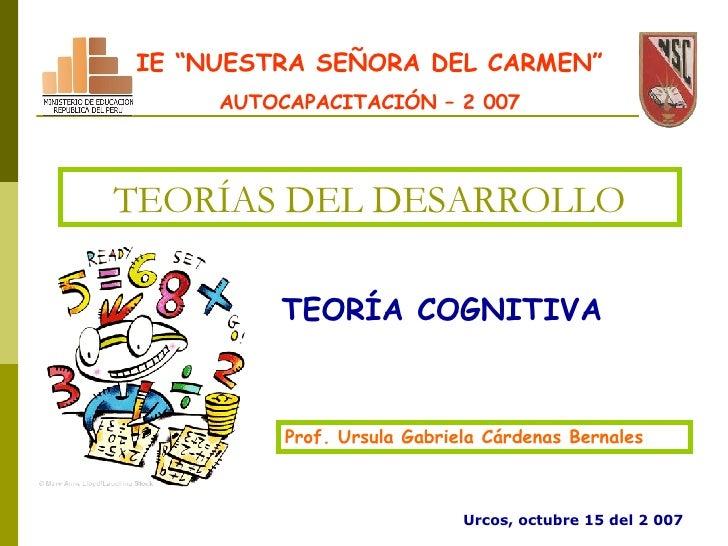 """TEORÍAS DEL DESARROLLO TEORÍA COGNITIVA Prof. Ursula Gabriela Cárdenas Bernales IE """"NUESTRA SEÑORA DEL CARMEN"""" AUTOCAPACIT..."""