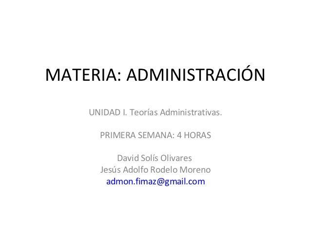 MATERIA: ADMINISTRACIÓN    UNIDAD I. Teorías Administrativas.      PRIMERA SEMANA: 4 HORAS          David Solís Olivares  ...