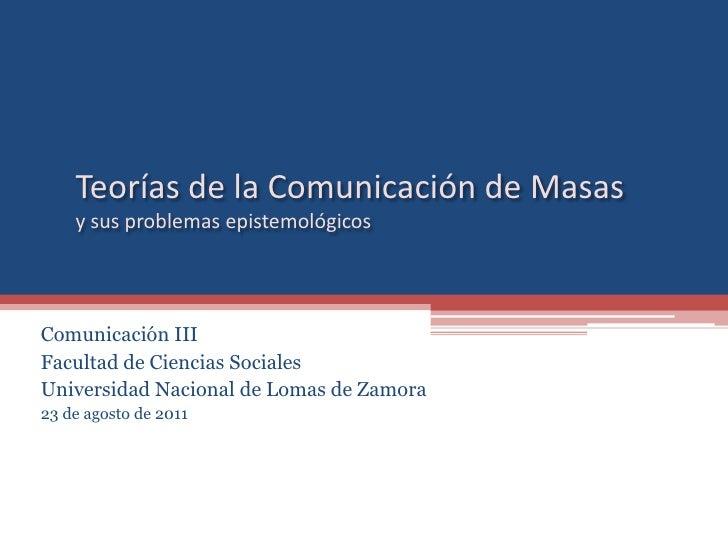 Teorías de la Comunicación de Masasy susproblemasepistemológicos<br />Comunicación III<br />Facultad de Ciencias Sociales<...