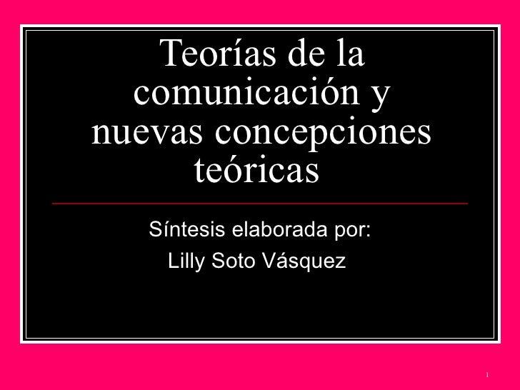 Teorías de la comunicación y nuevas concepciones teóricas  Síntesis elaborada por: Lilly Soto Vásquez