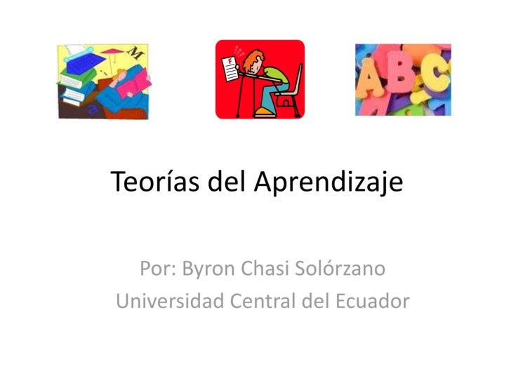 Teorías del Aprendizaje<br />Por: Byron Chasi Solórzano<br />Universidad Central del Ecuador<br />