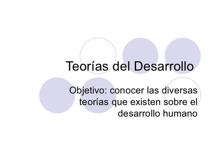 Teorías del DesarrolloObjetivo: conocer las diversas teorías que existen sobre el            desarrollo humano