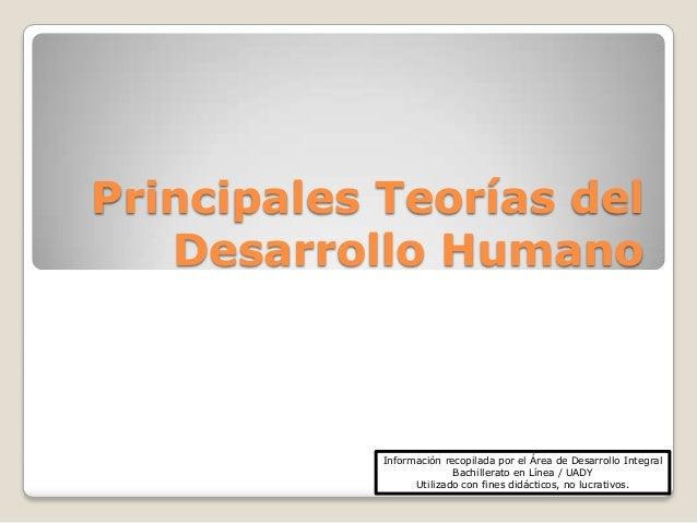 Principales Teorías del   Desarrollo Humano            Información recopilada por el Área de Desarrollo Integral          ...