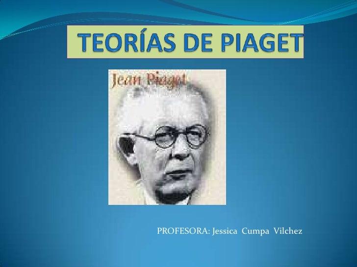 TEORÍAS DE PIAGET<br />PROFESORA: Jessica  Cumpa  Vilchez<br />