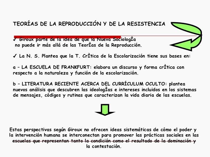 TEORÍAS DE LA REPRODUCCIÓN Y DE LA RESISTENCIA   ✔  Giroux parte de la idea de que la Nueva Sociología no puede ir más a...