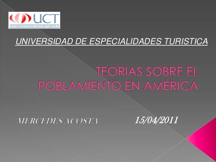 UNIVERSIDAD DE ESPECIALIDADES TURISTICA<br />TEORIAS SOBRE EL POBLAMIENTO EN AMÉRICA<br />15/04/2011<br />MERCEDES ACOSTA<...