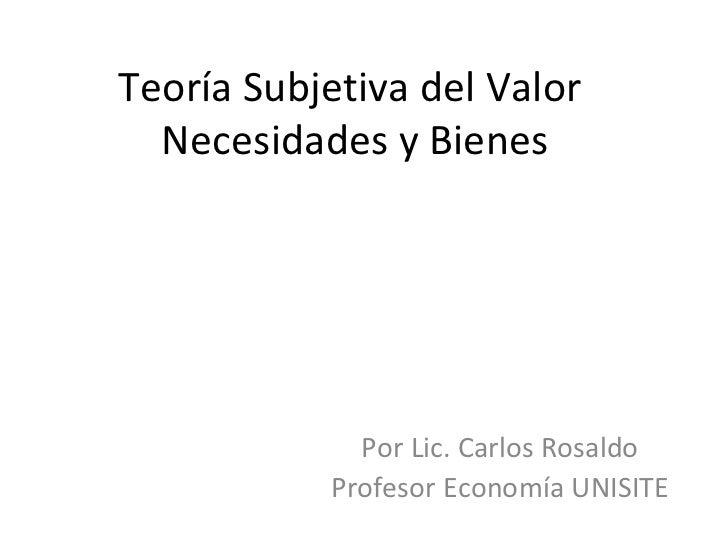 Teoría Subjetiva del Valor  Necesidades y Bienes Por Lic. Carlos Rosaldo Profesor Economía UNISITE
