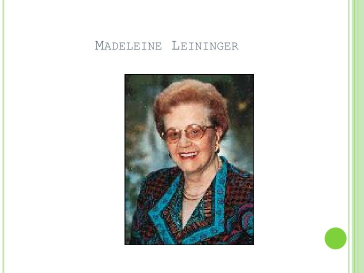 madeliene leininger Dr madeleine leininger was the foundress of the worldwide transcultural nursing movement she was one of nursing's most prolific writers and the foremost authority throughout the world in.