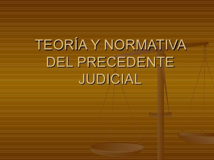TEORÍA Y NORMATIVA DEL PRECEDENTE JUDICIAL