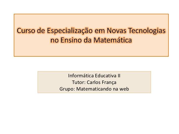 Informática Educativa II Tutor: Carlos França Grupo: Matematicando na web