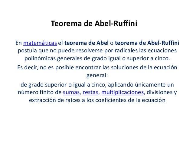 Teorema de Abel-Ruffini En matemáticas el teorema de Abel o teorema de Abel-Ruffini postula que no puede resolverse por ra...