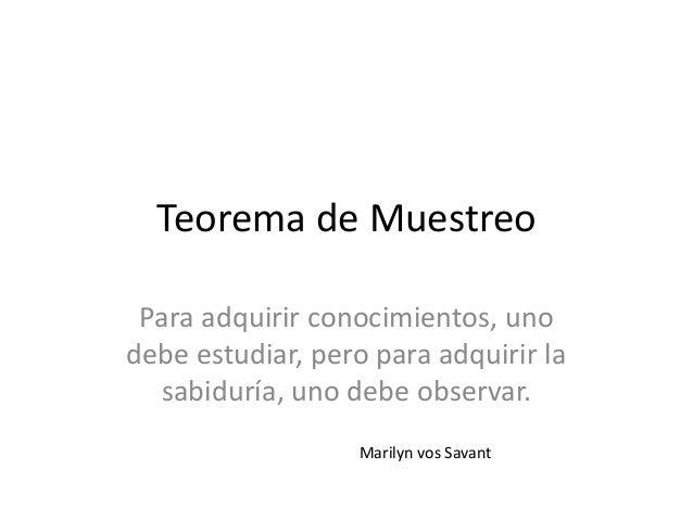 Teorema de MuestreoPara adquirir conocimientos, unodebe estudiar, pero para adquirir lasabiduría, uno debe observar.Marily...