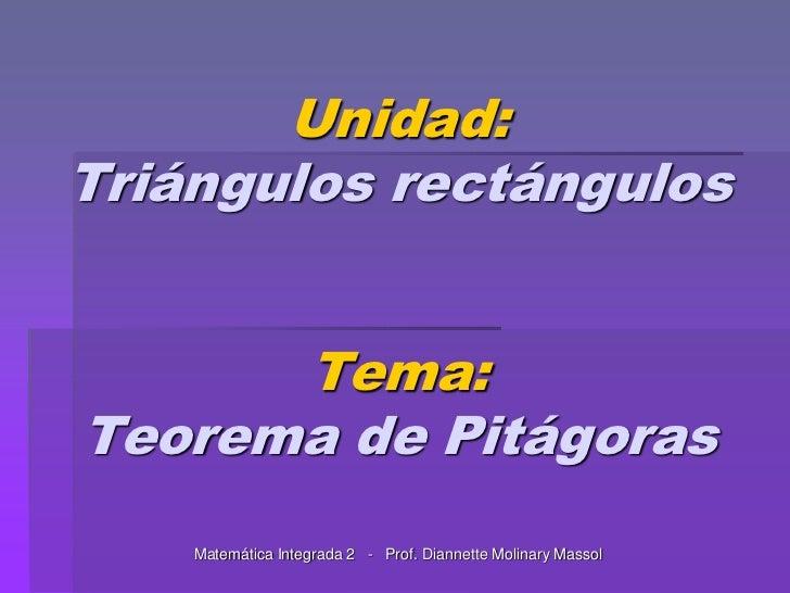 Unidad:Triángulos rectángulosTema:Teorema de Pitágoras<br />MatemáticaIntegrada 2   -   Prof. DiannetteMolinaryMassol<br />