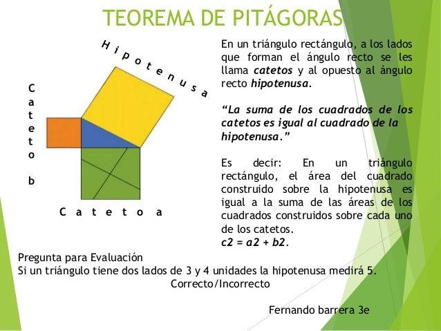 TEOREMA DE PITÁGORAS En un triángulo rectángulo, a los lados que forman el ángulo recto se les llama catetos y al opuesto ...