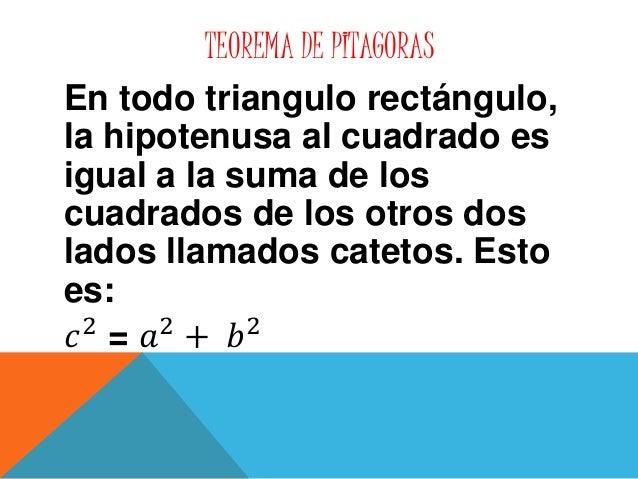 TEOREMA DE PITAGORAS  En todo triangulo rectángulo,  la hipotenusa al cuadrado es  igual a la suma de los  cuadrados de lo...