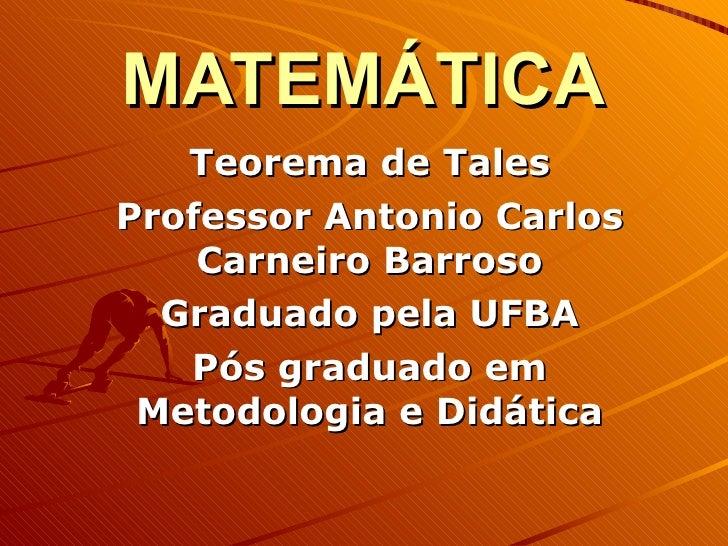 MATEMÁTICA Teorema de Tales Professor Antonio Carlos Carneiro Barroso Graduado pela UFBA Pós graduado em Metodologia e Did...