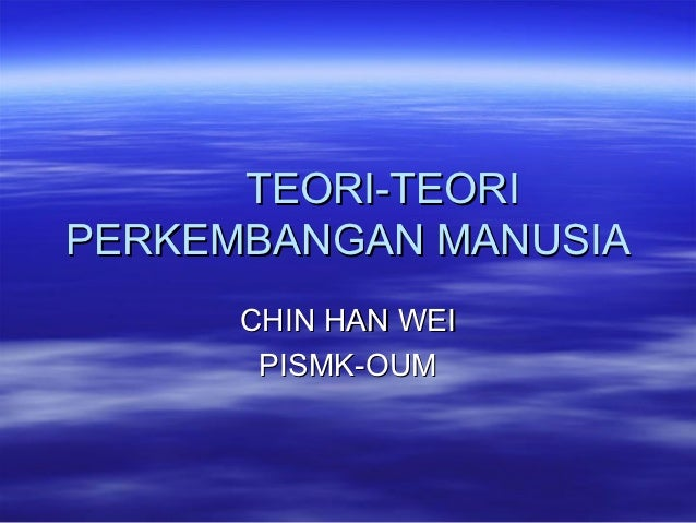 TEORI-TEORIPERKEMBANGAN MANUSIA      CHIN HAN WEI       PISMK-OUM