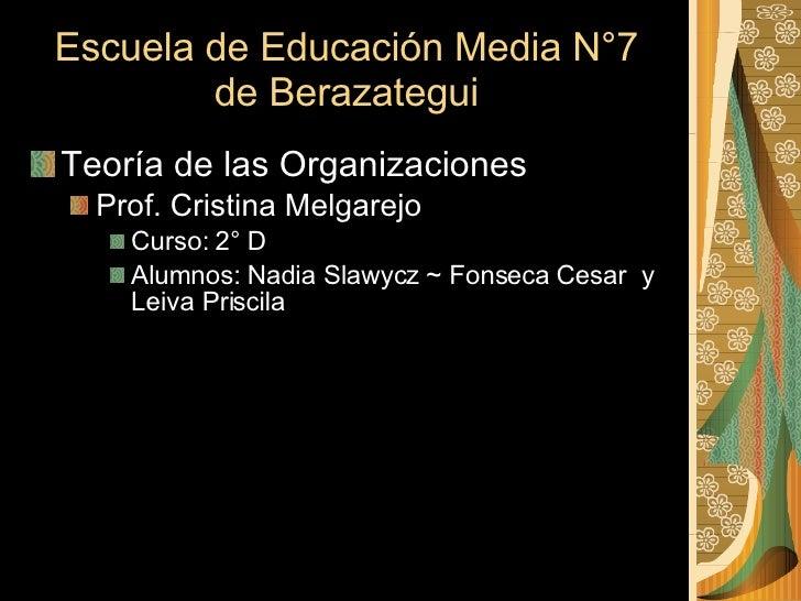 Escuela de Educación Media N°7 de Berazategui <ul><li>Teoría de las Organizaciones </li></ul><ul><ul><li>Prof. Cristina Me...