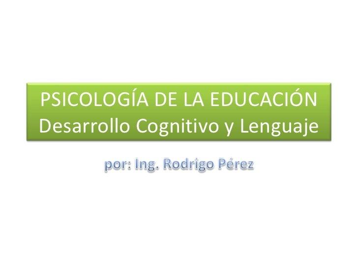 PSICOLOGÍA DE LA EDUCACIÓN Desarrollo Cognitivo y Lenguaje