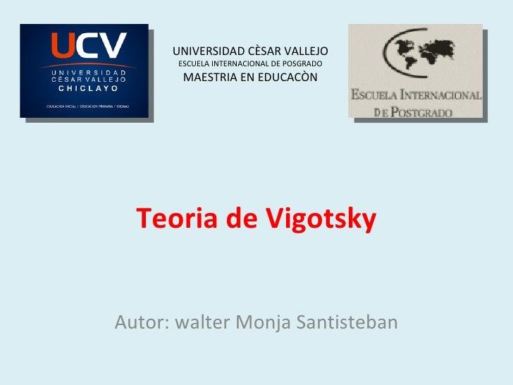 Teoria de Vigotsky Autor: walter Monja Santisteban UNIVERSIDAD CÈSAR VALLEJO ESCUELA INTERNACIONAL DE POSGRADO MAESTRIA EN...