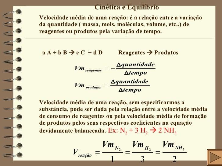 Cinética e Equilíbrio Velocidade média de uma reação: é a relação entre a variação da quantidade ( massa, mols, moléculas,...