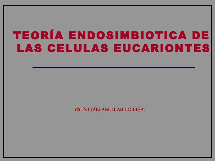 TEORÍA ENDOSIMBIOTICA DE  LAS CELULAS EUCARIONTES CRISTIÁN AGUILAR CORREA .