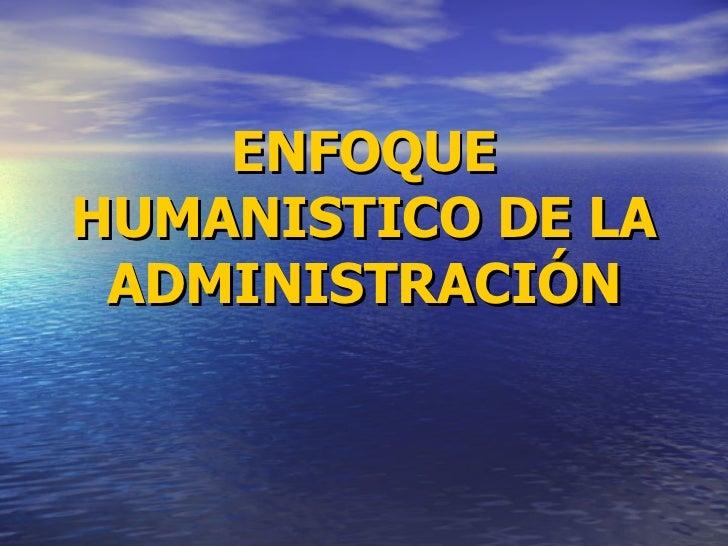 ENFOQUE HUMANISTICO DE LA ADMINISTRACIÓN