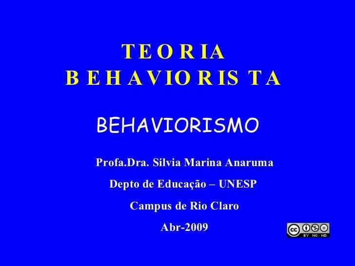 TEORIA BEHAVIORISTA BEHAVIORISMO Profa.Dra. Silvia Marina Anaruma Depto de Educação – UNESP  Campus de Rio Claro Abr-2009