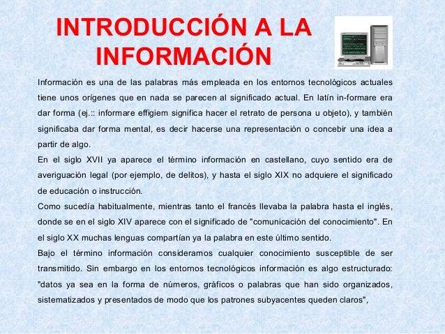 INTRODUCCIÓN A LA INFORMACIÓN Información es una de las palabras más empleada en los entornos tecnológicos actuales tiene ...