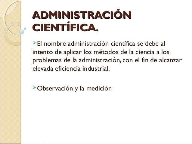 ADMINISTRACIÓNADMINISTRACIÓN CIENTÍFICA.CIENTÍFICA. El nombre administración científica se debe al intento de aplicar los...