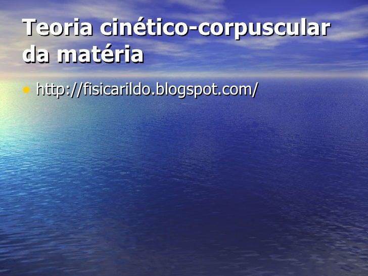 <ul><li>http://fisicarildo.blogspot.com/ </li></ul>Teoria cinético-corpuscular da matéria