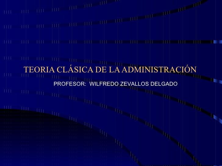 TEORIA CLÁSICA DE LA ADMINISTRACIÓN PROFESOR:  WILFREDO ZEVALLOS DELGADO