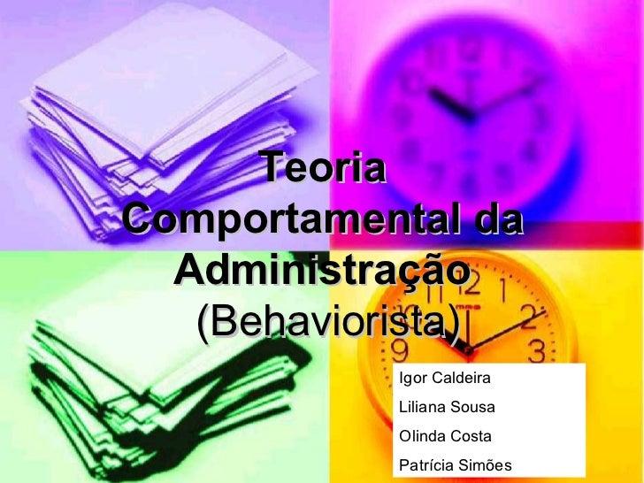 Teoria Comportamental da Administração  (Behaviorista) Igor Caldeira Liliana Sousa Olinda Costa Patrícia Simões