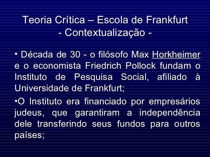 Teoria Crítica – Escola de Frankfurt - Contextualização - <ul><li>Década de 30 - o filósofo Max  Horkheimer  e o economist...
