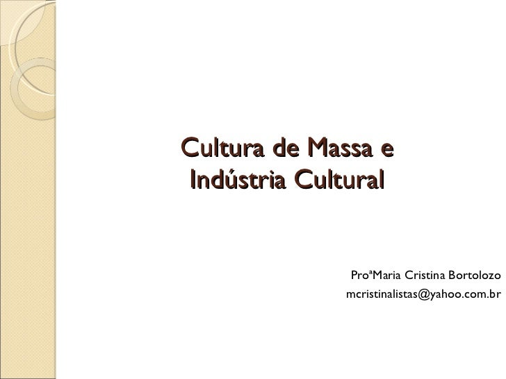 Cultura de Massa e Indústria Cultural <ul><li>ProªMaria Cristina Bortolozo </li></ul><ul&g