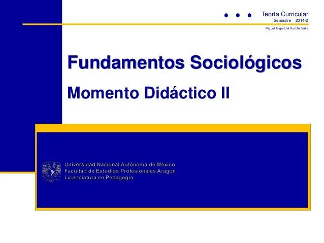 Fundamentos Sociológicos Momento Didáctico II Teoría Curricular Semestre 2014-2 Miguel Angel Del Rui Del Valle