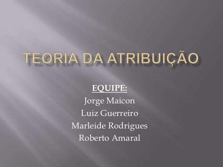 TEORIA DA ATRIBUIÇÃO<br />EQUIPE:<br />Jorge Maicon<br />Luiz Guerreiro<br />Marleide Rodrigues<br />Roberto Amaral<br />