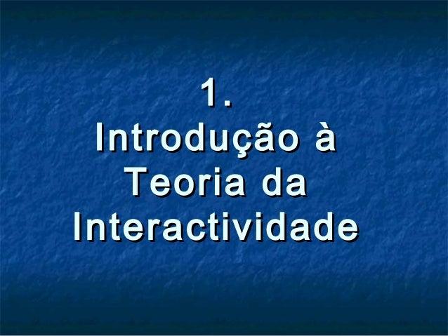 1.1. Introdução àIntrodução à Teoria daTeoria da InteractividadeInteractividade