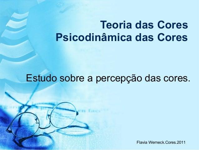 Flavia Werneck.Cores.2011 Teoria das Cores Psicodinâmica das Cores Estudo sobre a percepção das cores.