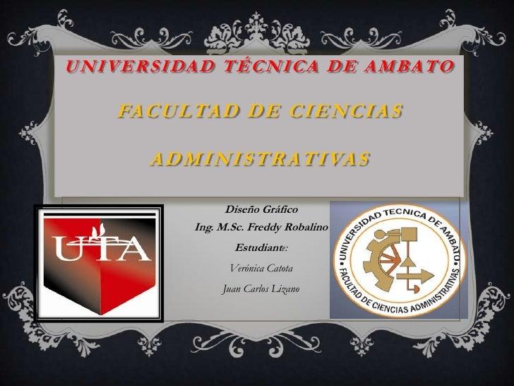 Universidad Técnica de AmbatoFacultad de Ciencias Administrativas<br />Diseño GráficoIng. M.Sc. Freddy Robalino <br />Estu...