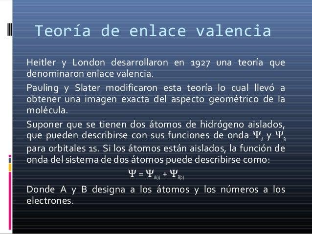 Teoría de enlace valencia Heitler y London desarrollaron en 1927 una teoría que denominaron enlace valencia. Pauling y Sla...