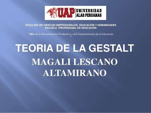 TEORIA DE LA GESTALT MAGALI LESCANO ALTAMIRANO FACULTAD DE CIENCIAS EMPRESARIALES, EDUCACIÓN Y HUMANIDADES ESCUELA PROFESI...