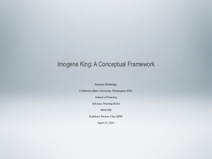 Imogene King: A Conceptual Framework <ul><li>Jasmyne Holdridge </li></ul><ul><li>California State University, Dominguez Hi...