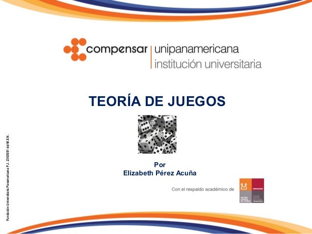 TEORÍA DE JUEGOSFundaciónUniversitariaPanamericanaP.J.23635/81delM.E.N.PorElizabeth Pérez Acuña