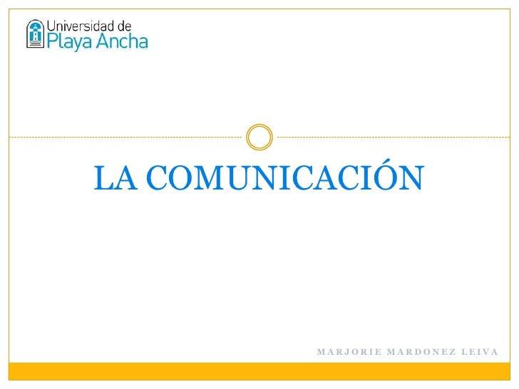 LA COMUNICACIÓN          MARJORIE MARDONEZ LEIVA