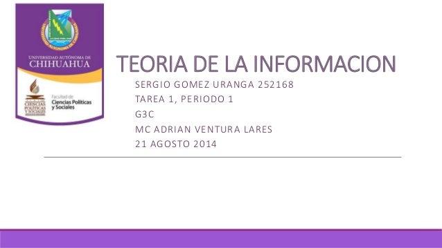 TEORIA DE LA INFORMACION SERGIO GOMEZ URANGA 252168 TAREA 1, PERIODO 1 G3C MC ADRIAN VENTURA LARES 21 AGOSTO 2014